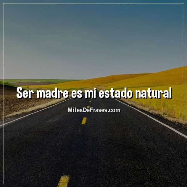 Ser madre es mi estado natural