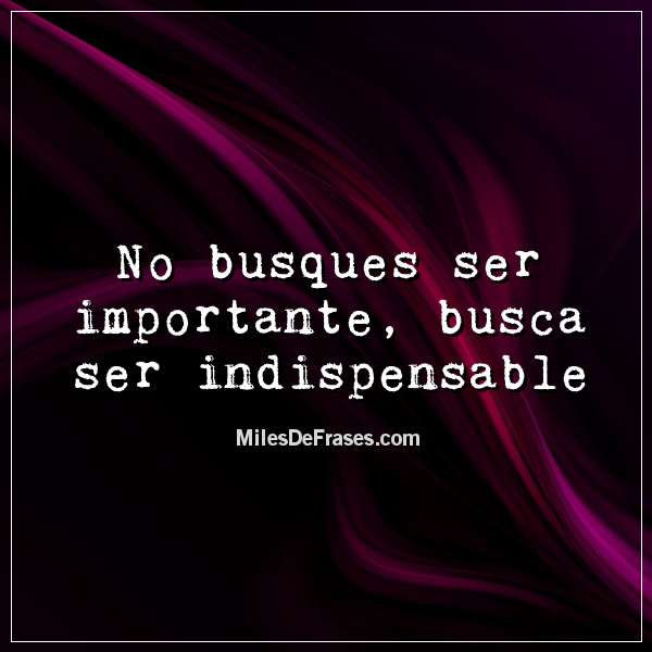 No busques ser importante, busca ser indispensable