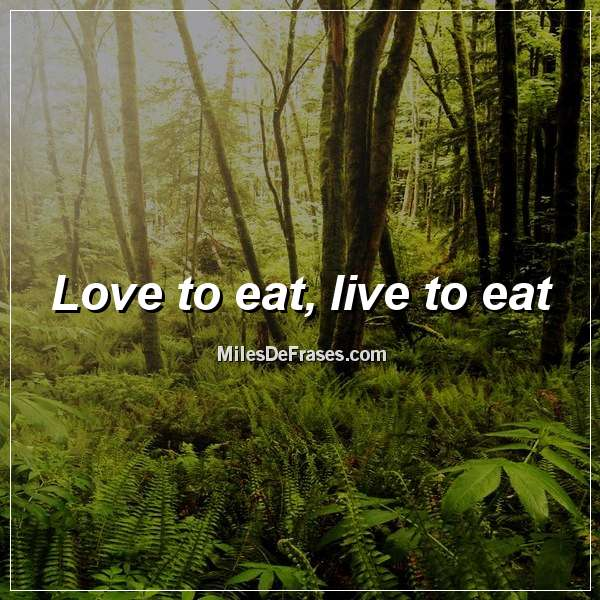 Love to eat, live to eat