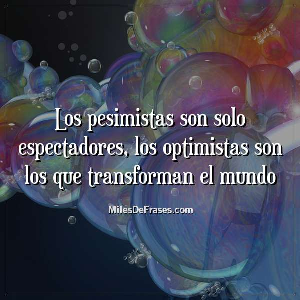 Los pesimistas son solo espectadores, los optimistas son los que transforman el mundo