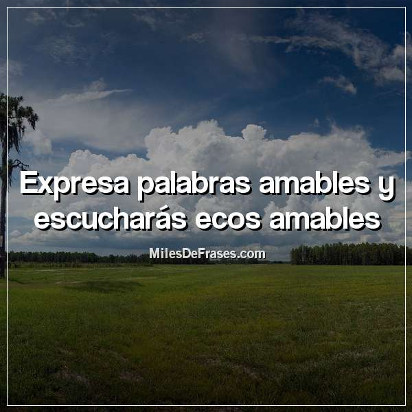 Expresa palabras amables y escucharás ecos amables