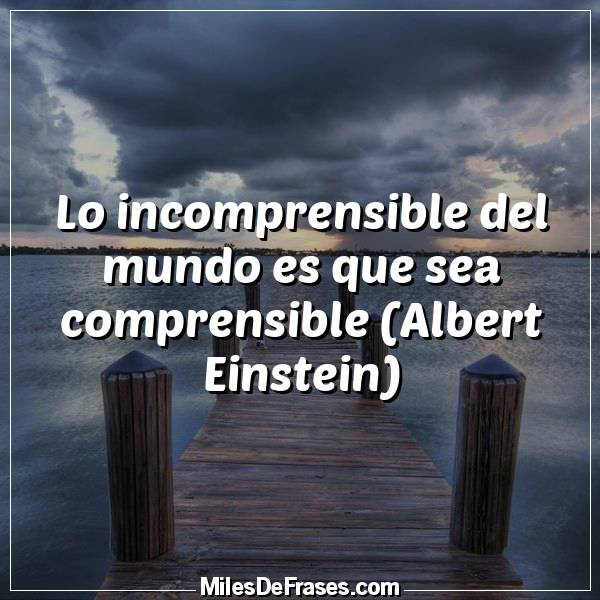 Lo incomprensible del mundo es que sea comprensible -Albert Einstein