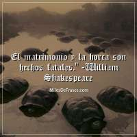 El matrimonio y la horca son hechos fatales. - William Shakespeare.