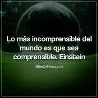 Lo más incomprensible del mundo es que sea comprensible. Einstein