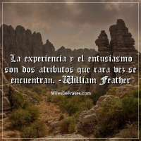 La experiencia y el entusiasmo son dos atributos que rara vez se encuentran. -William Feather