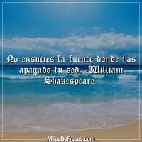 No ensucies la fuente donde has apagado tu sed. -William Shakespeare